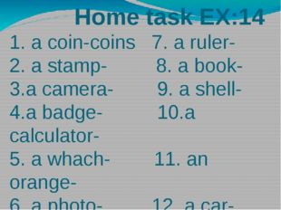Home task EX:14 1. a coin-coins 7. a ruler- 2. a stamp- 8. a book- 3.a camer