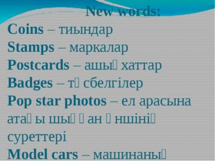 New words: Сoins – тиындар Stamps – маркалар Postcards – ашықхаттар Badges –