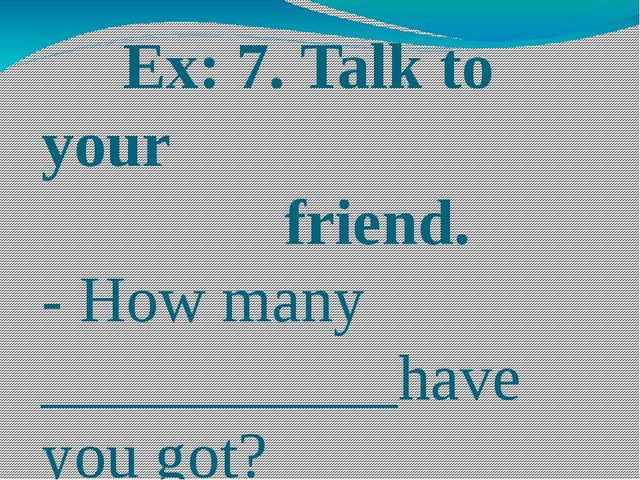 Ex: 7. Talk to your friend. - How many ___________have you got? - About_____...