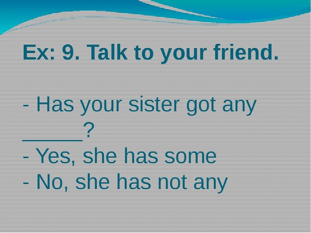 Ex: 9. Talk to your friend. - Has your sister got any _____? - Yes, she has s...