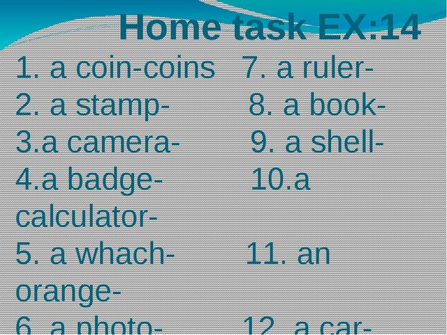 Home task EX:14 1. a coin-coins 7. a ruler- 2. a stamp- 8. a book- 3.a camer...