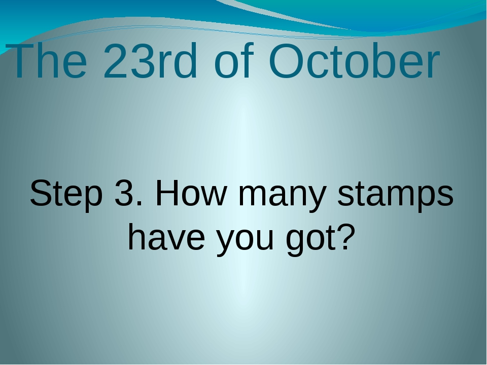 The 23rd of October Step 3. How many stamps have you got?