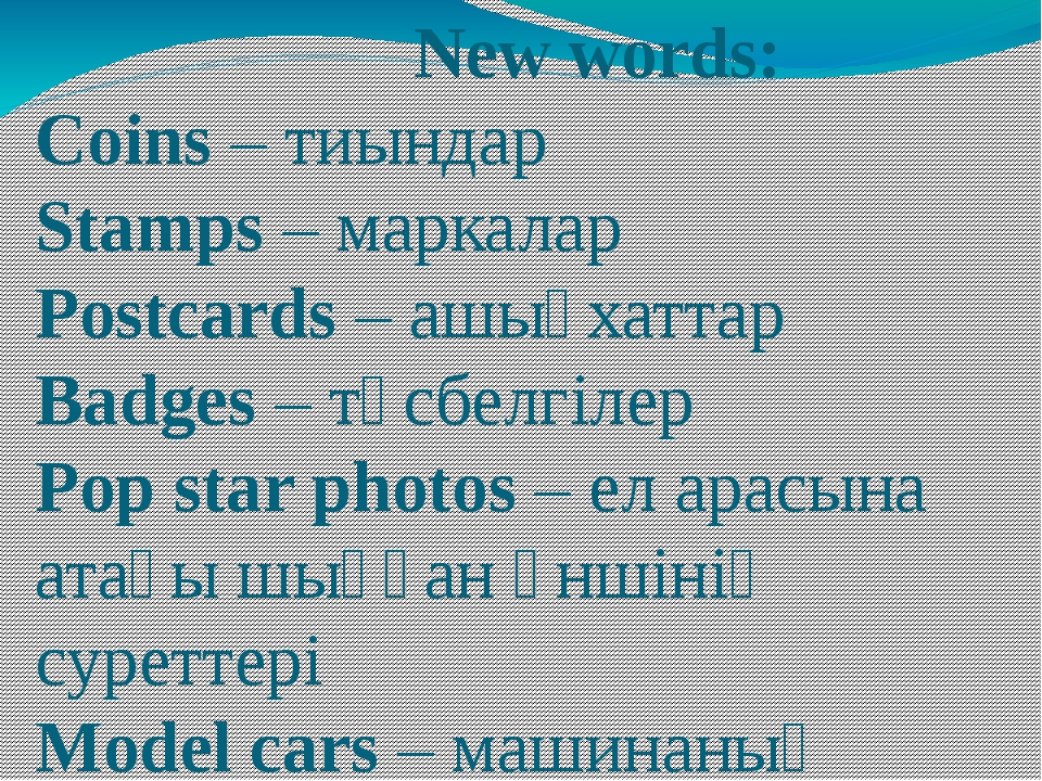 New words: Сoins – тиындар Stamps – маркалар Postcards – ашықхаттар Badges –...