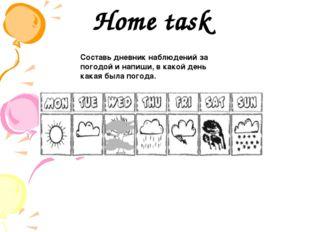 Home task Составь дневник наблюдений за погодой и напиши, в какой день какая