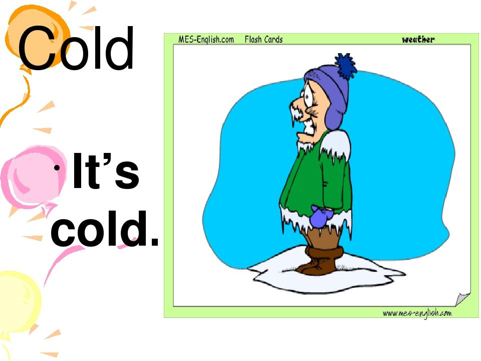 Cold It's cold.