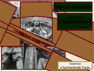 Кто это? Михаил Романов А это кто? Дмитрий Пожарский и Козьма Минин Памятник