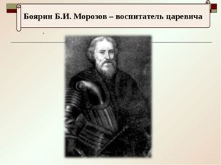 . Боярин Б.И. Морозов – воспитатель царевича