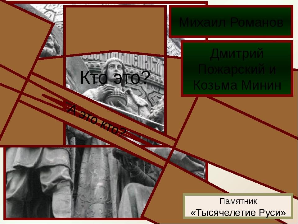 Кто это? Михаил Романов А это кто? Дмитрий Пожарский и Козьма Минин Памятник...