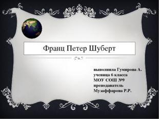 Франц Петер Шуберт выполнила Гумирова А. ученица 6 класса МОУ СОШ №9 преподав