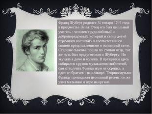 Франц Шуберт родился 31 января 1797 года в предместье Вены. Отец его был школ