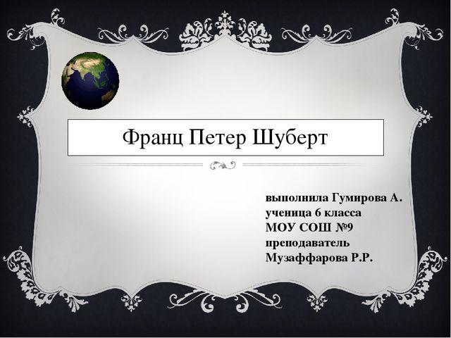 Франц Петер Шуберт выполнила Гумирова А. ученица 6 класса МОУ СОШ №9 преподав...