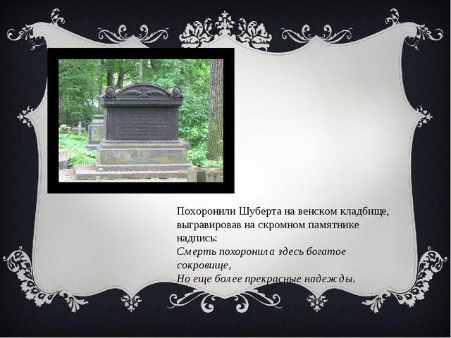 Похоронили Шуберта на венском кладбище, выгравировав на скромном памятнике на...