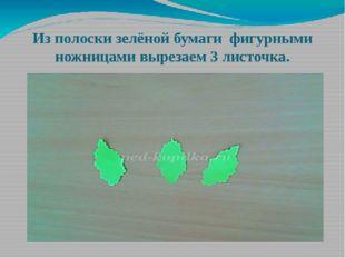 Из полоски зелёной бумаги фигурными ножницами вырезаем 3 листочка.