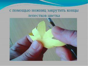 с помощью ножниц закрутить концы лепестков цветка