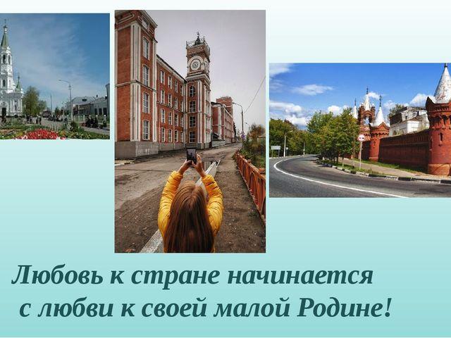 Любовь к стране начинается с любви к своей малой Родине!