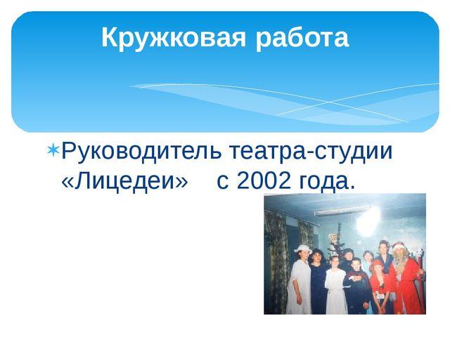 Руководитель театра-студии «Лицедеи» с 2002 года. Кружковая работа