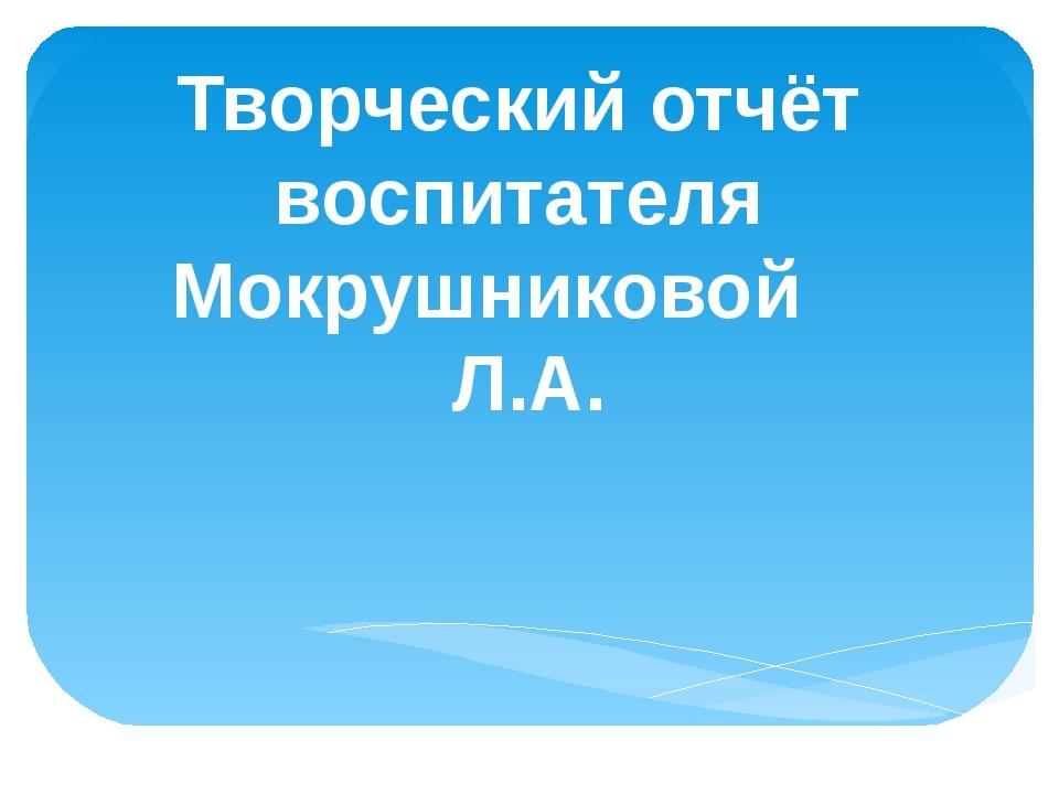 Творческий отчёт воспитателя Мокрушниковой Л.А.