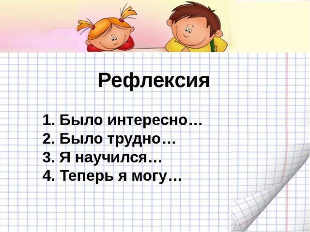 Рефлексия 1. Было интересно… 2. Было трудно… 3. Я научился… 4. Теперь я могу…