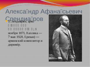 Алекса́ндр Афана́сьевич Спендиа́ров (Спендиарян; арм. Ալեքսանդր Սպենդիարյան;