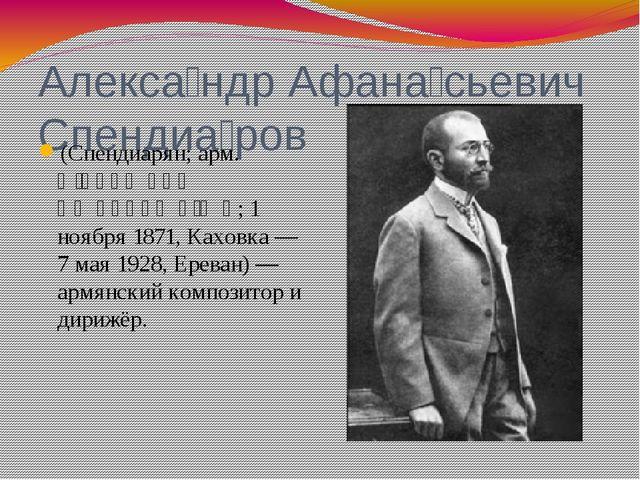 Алекса́ндр Афана́сьевич Спендиа́ров (Спендиарян; арм. Ալեքսանդր Սպենդիարյան;...