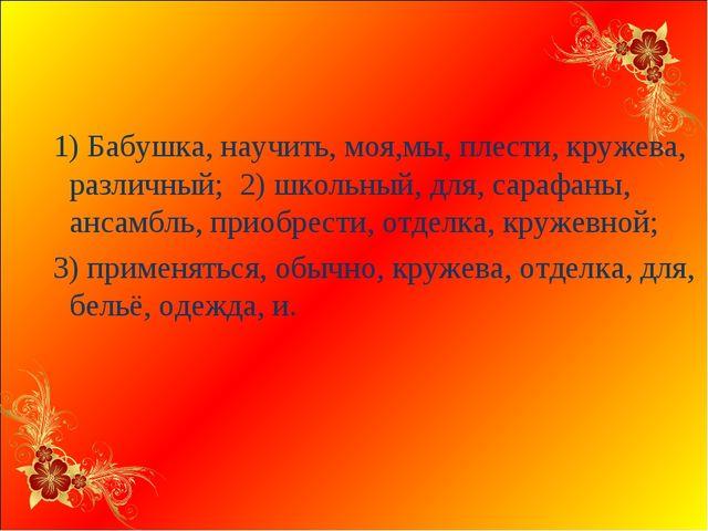 1) Бабушка, научить, моя,мы, плести, кружева, различный; 2) школьный, для, с...