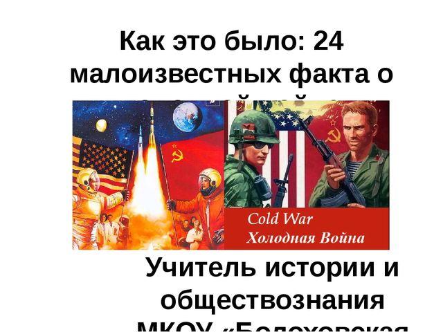 Как это было: 24 малоизвестных факта о «холодной войне» Учитель истории и общ...