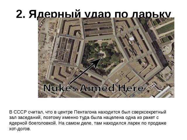 2. Ядерный удар по ларьку В СССР считал, что в центре Пентагона находится был...