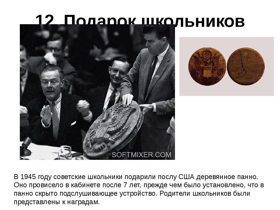 12. Подарок школьников В 1945 году советские школьники подарили послу США дер...