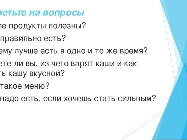 Ответьте на вопросы 1. Какие продукты полезны? 2. Как правильно есть? 3. Поче...