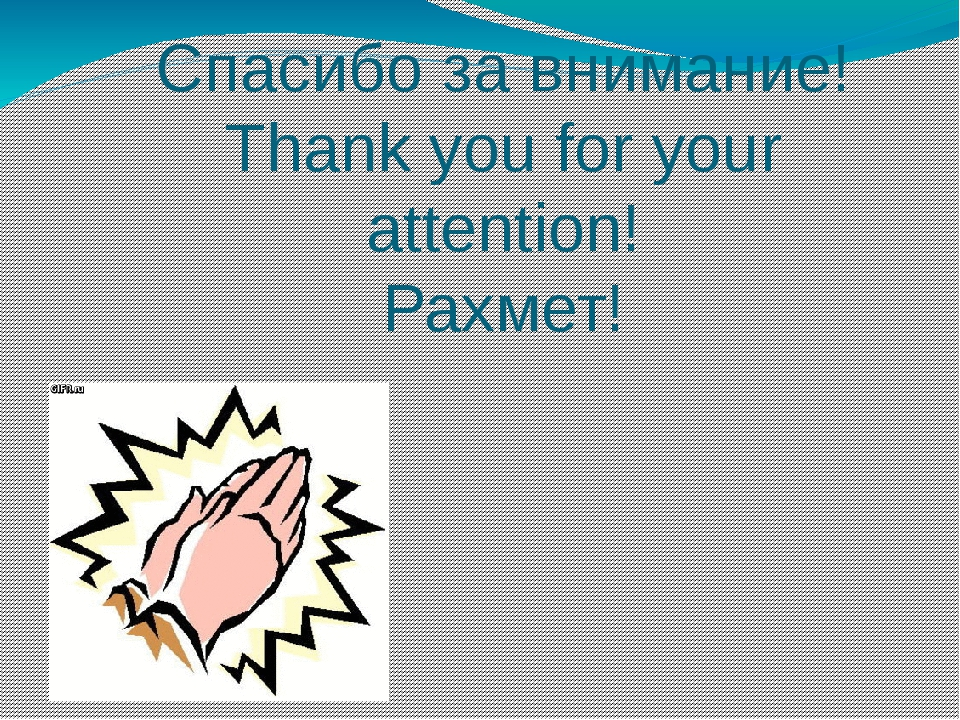 Спасибо за внимание! Thank you for your attention! Рахмет!