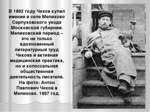 В 1892 году Чехов купил имение в селе Мелихово Серпуховского уезда Московской