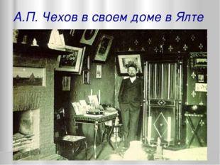 А.П. Чехов в своем доме в Ялте