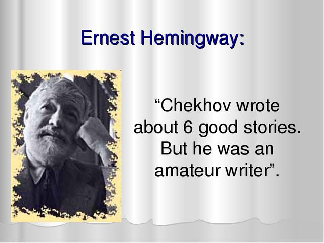 "Ernest Hemingway: ""Chekhov wrote about 6 good stories. But he was an amateur..."