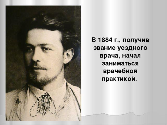 В 1884 г., получив звание уездного врача, начал заниматься врачебной практикой.
