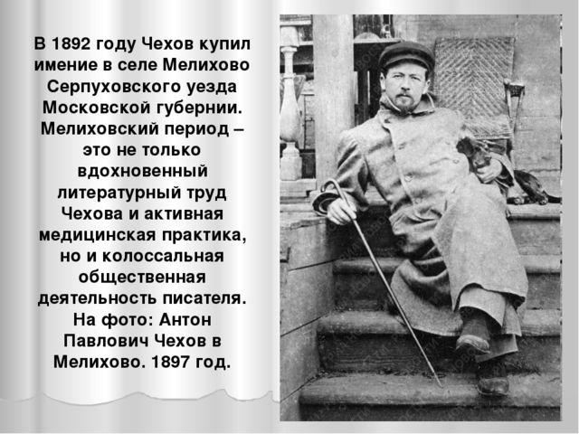 В 1892 году Чехов купил имение в селе Мелихово Серпуховского уезда Московской...