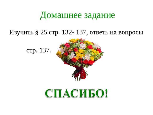 Домашнее задание Изучить § 25.стр. 132- 137, ответь на вопросы стр. 137.