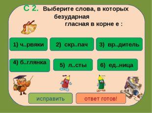 С 2. Выберите слова, в которых безударная гласная в корне е : 1) ч..рвяки 4)