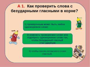 А 1. Как проверить слова с безударными гласными в корне? 2) изменить проверяе