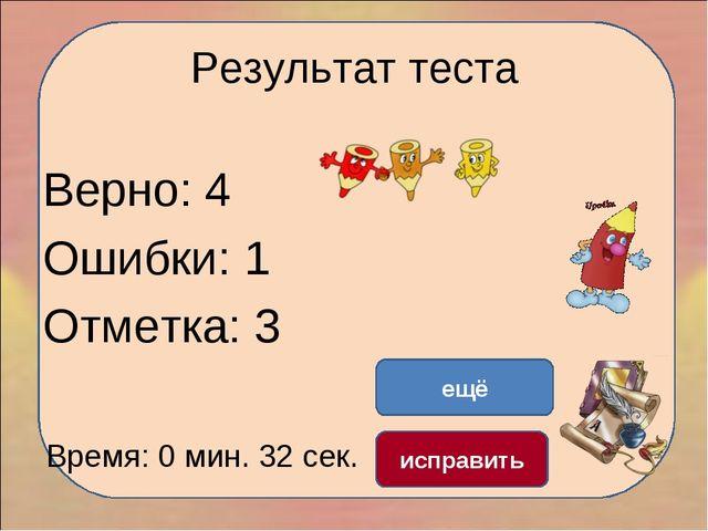 Результат теста Верно: 4 Ошибки: 1 Отметка: 3 Время: 0 мин. 32 сек. ещё испра...
