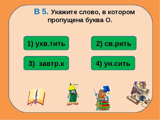 В 5. Укажите слово, в котором пропущена буква О. 4) ун.сить 1) ухв.тить 3) з...