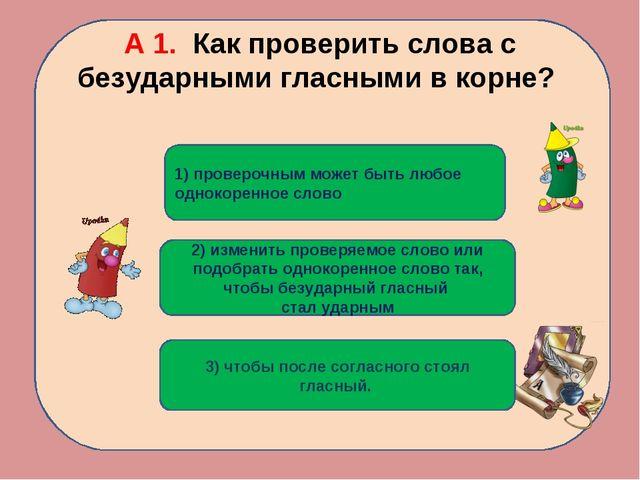 А 1. Как проверить слова с безударными гласными в корне? 2) изменить проверяе...