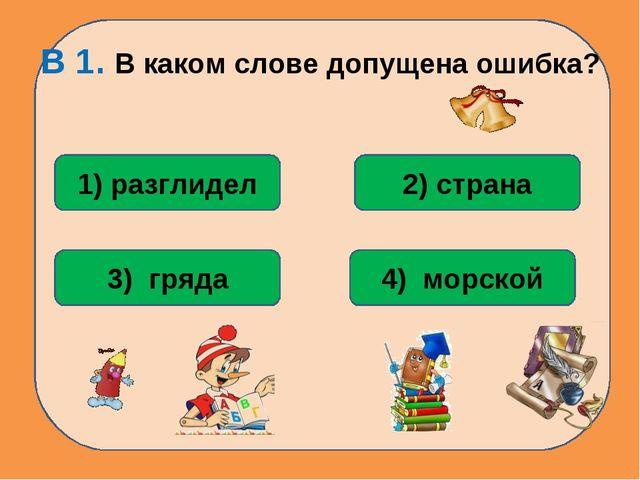 В 1. В каком слове допущена ошибка? 1) разглидел 2) страна 4) морской 3) гряда