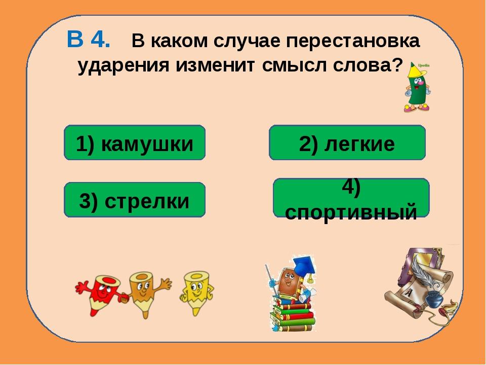 В 4. В каком случае перестановка ударения изменит смысл слова? 3) стрелки 1)...