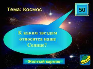 Желтый карлик 50 Тема: Космос К каким звездам относится наше Солнце?