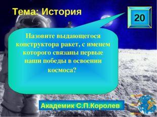 Академик С.П.Королев 20 Назовите выдающегося конструктора ракет, с именем кот