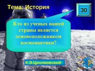 К.Э.Циолковский Тема: История 30 Кто из ученых нашей страны является основопо