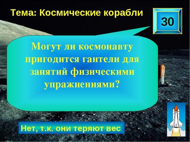 30 Тема: Космические корабли Нет, т.к. они теряют вес Могут ли космонавту при...