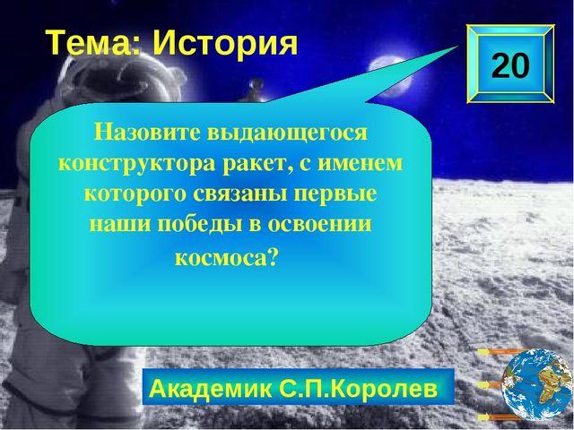 Академик С.П.Королев 20 Назовите выдающегося конструктора ракет, с именем кот...