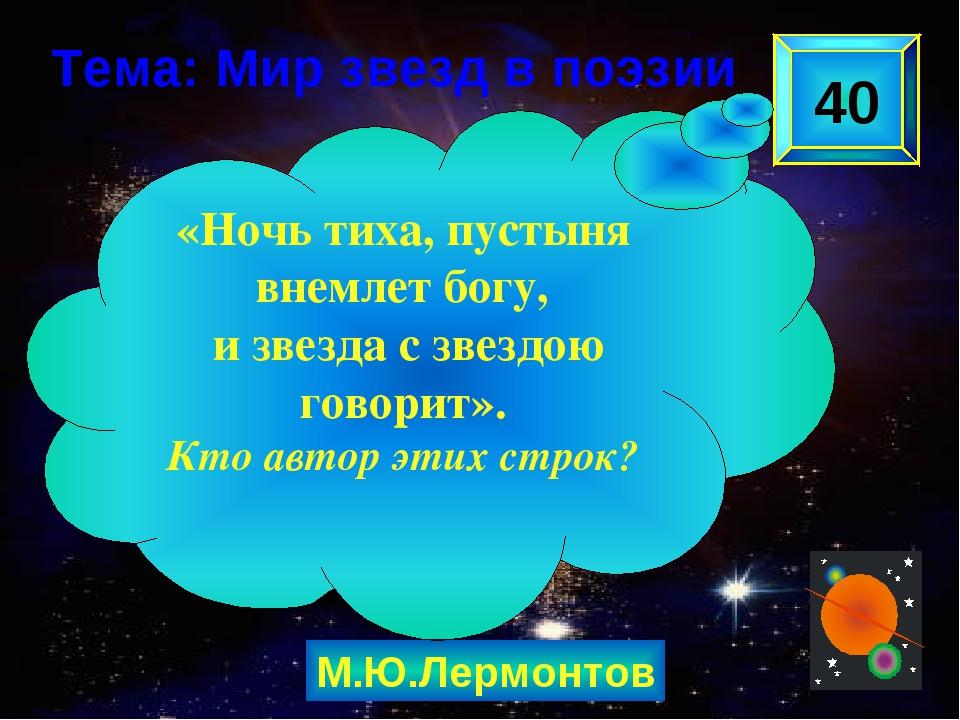 М.Ю.Лермонтов 40 «Ночь тиха, пустыня внемлет богу, и звезда с звездою говорит...