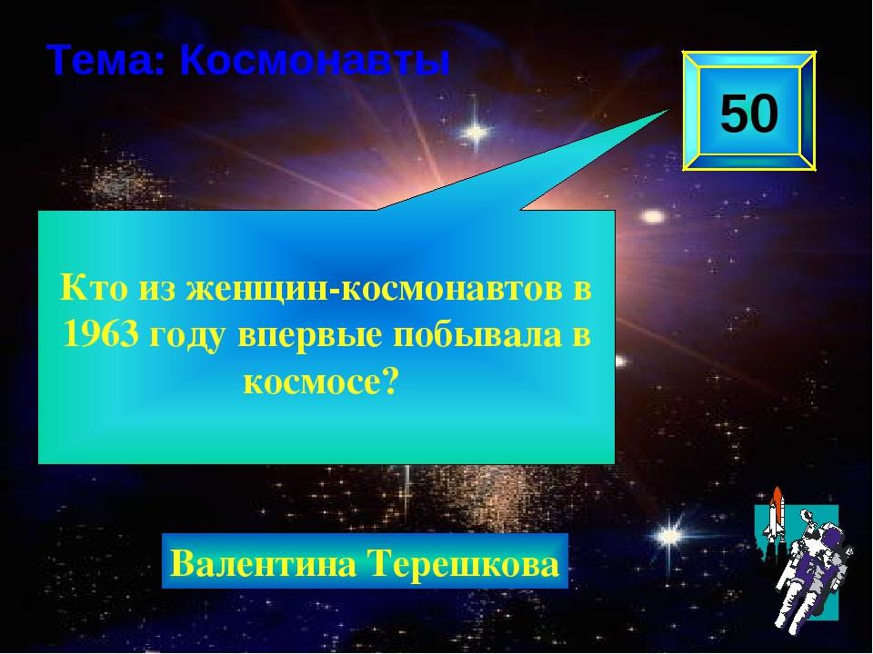 Кто из женщин-космонавтов в 1963 году впервые побывала в космосе? 50 Тема: К...